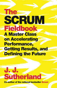 The Scrum Fieldbook: A Master Class on Accelerating Performance, Getting Results, and Defining  the Future, J.J. Sutherland