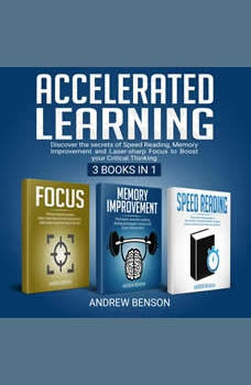 Accelerated Learning: Discover the secrets of Speed Reading, Memory Improvement and Laser-sharp Focus to Boost your Critical Thinking [3 books in 1], Andrew Benson