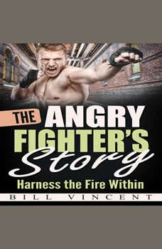 The Angry Fighter's Story: Harness the Fire Within, Bill Vincent
