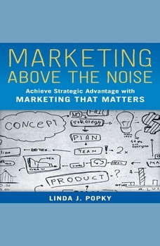 Marketing Above the Noise: Achieve Strategic Advantage with Marketing that Matters, Linda J. Popky