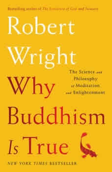 Why Buddhism is True: The Science and Philosophy of Enlightenment The Science and Philosophy of Enlightenment, Robert Wright