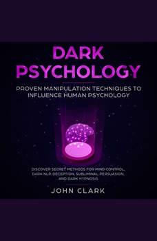 Dark Pschoylogy, Proven manipulation techniques to influence human psychology. Discover secret methods for mind control,Dark NLP,  Deception, Subliminal, Persuasion and Dark Hypnosis, John Clark