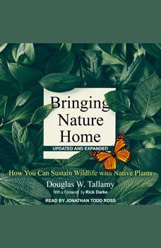 Bringing Nature Home: How You Can Sustain Wildlife with Native Plants, Updated and Expanded, Douglas W. Tallamy