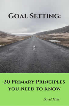 Goal Setting: 20 Primary Principles you Need to Know, David Mills