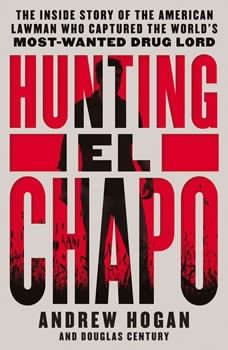 Hunting El Chapo: The Inside Story of the American Lawman Who Captured the World's Most-Wanted Drug Lord, Andrew Hogan