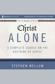 Christ Alone: Audio Lectures: A Complete Course on the Doctrine of Christ, Stephen Wellum