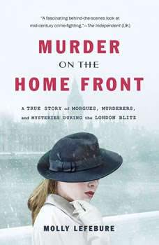 Murder on the Home Front: A True Story of Morgues, Murderers, and Mysteries during the London Blitz A True Story of Morgues, Murderers, and Mysteries during the London Blitz, Molly Lefebure