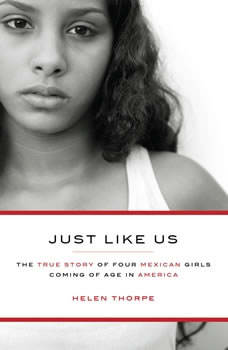 Just Like Us: The True Story of Four Mexican Girls Coming of Age in America, Helen Thorpe