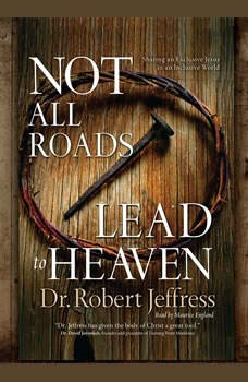 Not All Roads Lead to Heaven: Sharing an Exclusive Jesus in an Inclusive World, Robert Jeffress