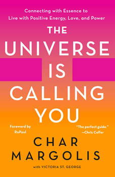 Universe Is Calling You, The: Connecting with Essence to Live with Positive Energy, Love, and Power, Char Margolis