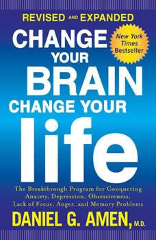 Change Your Brain, Change Your Life (Revised and Expanded): The Breakthrough Program for Conquering Anxiety, Depression, Obsessiveness, Lack of Focus, Anger, and Memory Problems, Daniel G. Amen, M.D.