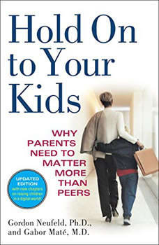 Hold On to Your Kids: Why Parents Need to Matter More Than Peers, Gordon Neufeld