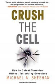 Crush the Cell: How to Defeat Terrorism Without Terrorizing Ourselves, Michael A. Sheehan