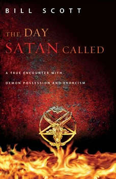 The Day Satan Called: A True Encounter with Demon Possession and Exorcism, Bill Scott