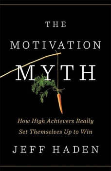 The Motivation Myth: How High Achievers Really Set Themselves Up to Win How High Achievers Really Set Themselves Up to Win, Jeff Haden