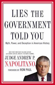 Lies the Government Told You: Myth, Power, and Deception in American History, Andrew P. Napolitano