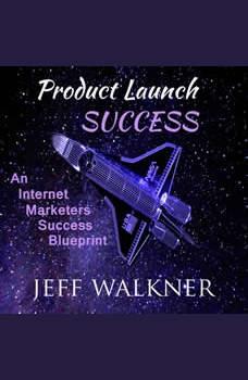 Product Launch Success: An Internet Marketers Success Blueprint, Jeff Walkner