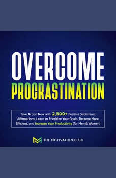 Overcome Procrastination: Take Action Now with 2,500+ Positive Subliminal Affirmations Learn to Prioritize Your Goals, Become More Efficient, and Increase Your Productivity (for Men & Women), The Motivation Club