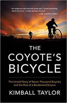 The Coyote's Bicycle: The Untold Story of Seven Thousand Bicycles and the Rise of a Borderland Empire, Kimball Taylor