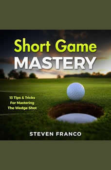 Golf: Short Game Mastery - 13 Tips and Tricks for Mastering The Wedge Shot: (golf swing, chip shots, golf putt, lifetime sports, pitch shots, golf basics), Steven Franco