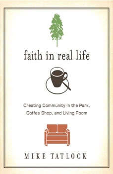 Faith in Real Life: Creating Community in the Park, Coffee Shop, and Living Room, Mike Tatlock