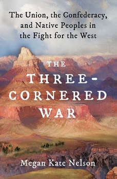 The Three-Cornered War: The Union, the Confederacy, and Native Peoples in the Fight for the West, Megan Kate Nelson