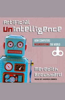 Artificial Unintelligence: How Computers Misunderstand the World, Meredith Broussard