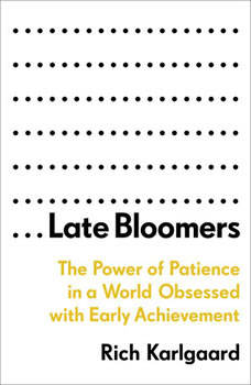 Late Bloomers: The Power of Patience in a World Obsessed with Early Achievement, Rich Karlgaard
