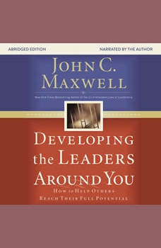 Developing the Leaders Around You: How to Help Others Reach Their Full Potential, John C. Maxwell