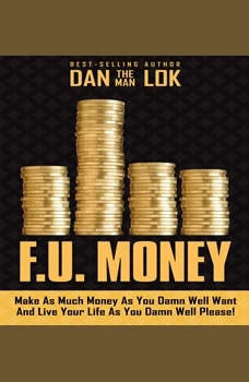 F.U. Money: Make As Much Money As You Damn Well Want And Live Your LIfe As You Damn Well Please!, Dan Lok