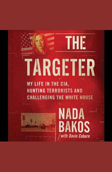 The Targeter: My  Life in the CIA, Hunting Terrorists and Challenging the White House My  Life in the CIA, Hunting Terrorists and Challenging the White House, Nada Bakos