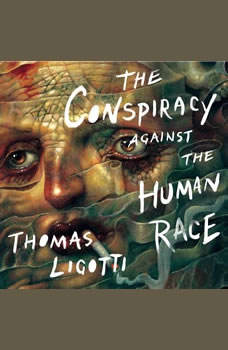 The Conspiracy against the Human Race: A Contrivance of Horror A Contrivance of Horror, Thomas Ligotti