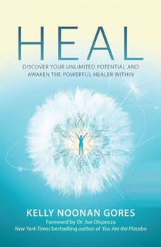 Heal: Discover Your Unlimited Potential and Awaken the Powerful Healer Within, Kelly Noonan Gores
