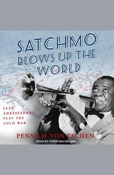 Satchmo Blows Up the World: Jazz Ambassadors Play the Cold War, Penny M. Von Eschen