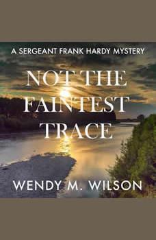 Not the Faintest Trace: A Sergeant Frank Hardy Mystery, Wendy M. Wilson