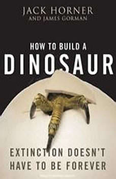 How to Build a Dinosaur: Extinction Doesn't Have to Be Forever, James Gorman