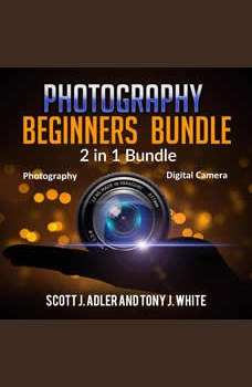 Photography Beginners Bundle: 2 in 1 Bundle, Photography, Digital Camera, Scott J. Adler and Tony J. White