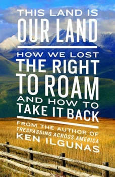 This Land Is Our Land: How We Lost the Right to Roam and How to Take It Back, Ken Ilgunas