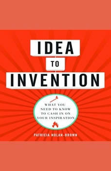 Idea to invention: What You Need to Know to Cash In on Your Inspiration What You Need to Know to Cash In on Your Inspiration, Patricia Nolan-Brown