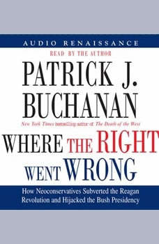 Where the Right Went Wrong: How Neoconservatives Subverted the Reagan Revoluti, Patrick J. Buchanan