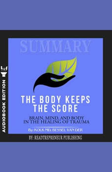 Summary of The Body Keeps the Score: Brain, Mind, and Body in the Healing of Trauma by Bessel van der Kolk MD, Readtrepreneur Publishing