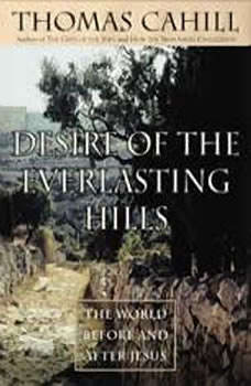 Desire of the Everlasting Hills: The World Before and After Jesus The World Before and After Jesus, Thomas Cahill