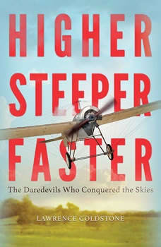 Higher, Steeper, Faster: The Daredevils Who Conquered the Skies, Lawrence Goldstone