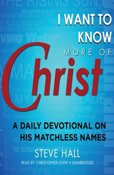 I Want to Know More of Christ: A Daily Devotional on His Matchless Names, Steve Hall