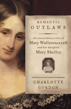 Romantic Outlaws: The Extraordinary Lives of Mary Wollstonecraft and her daughter Mary Shelley, Charlotte Gordon