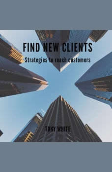 FIND NEW CLIENTS Strategies to reach customers, TONY WHITE