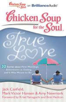 Chicken Soup for the Soul: True Love - 32 Stories about First Meetings, Adventures in Dating, and It Was Meant to Be, Jack Canfield