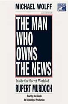The Man Who Owns the News: Inside the Secret World of Rupert Murdoch, Michael Wolff
