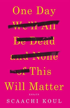 One Day We'll All Be Dead and None of This Will Matter: Essays Essays, Scaachi Koul
