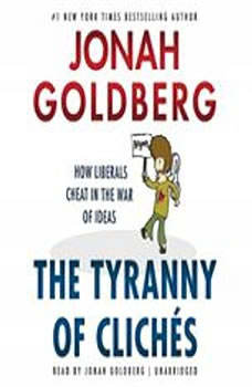 The Tyranny of Clichs: How Liberals Cheat in the War of Ideas, Jonah Goldberg